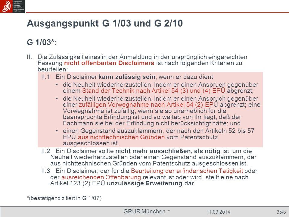 GRUR München ° 11.03.2014 35/8 Ausgangspunkt G 1/03 und G 2/10 G 1/03*: II.Die Zulässigkeit eines in der Anmeldung in der ursprünglich eingereichten Fassung nicht offenbarten Disclaimers ist nach folgenden Kriterien zu beurteilen: II.1 Ein Disclaimer kann zulässig sein, wenn er dazu dient: die Neuheit wiederherzustellen, indem er einen Anspruch gegenüber einem Stand der Technik nach Artikel 54 (3) und (4) EPÜ abgrenzt; die Neuheit wiederherzustellen, indem er einen Anspruch gegenüber einer zufälligen Vorwegnahme nach Artikel 54 (2) EPÜ abgrenzt; eine Vorwegnahme ist zufällig, wenn sie so unerheblich für die beanspruchte Erfindung ist und so weitab von ihr liegt, daß der Fachmann sie bei der Erfindung nicht berücksichtigt hätte; und einen Gegenstand auszuklammern, der nach den Artikeln 52 bis 57 EPÜ aus nichttechnischen Gründen vom Patentschutz ausgeschlossen ist.