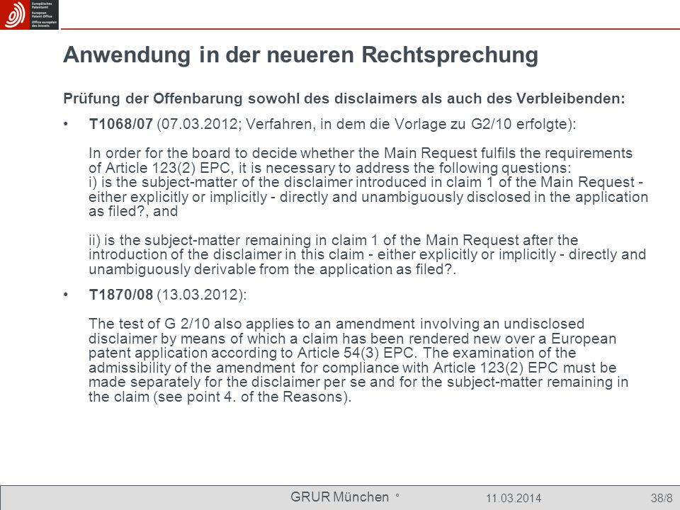 GRUR München ° 11.03.2014 38/8 Anwendung in der neueren Rechtsprechung Prüfung der Offenbarung sowohl des disclaimers als auch des Verbleibenden: T1068/07 (07.03.2012; Verfahren, in dem die Vorlage zu G2/10 erfolgte): In order for the board to decide whether the Main Request fulfils the requirements of Article 123(2) EPC, it is necessary to address the following questions: i) is the subject-matter of the disclaimer introduced in claim 1 of the Main Request - either explicitly or implicitly - directly and unambiguously disclosed in the application as filed?, and ii) is the subject-matter remaining in claim 1 of the Main Request after the introduction of the disclaimer in this claim - either explicitly or implicitly - directly and unambiguously derivable from the application as filed?.