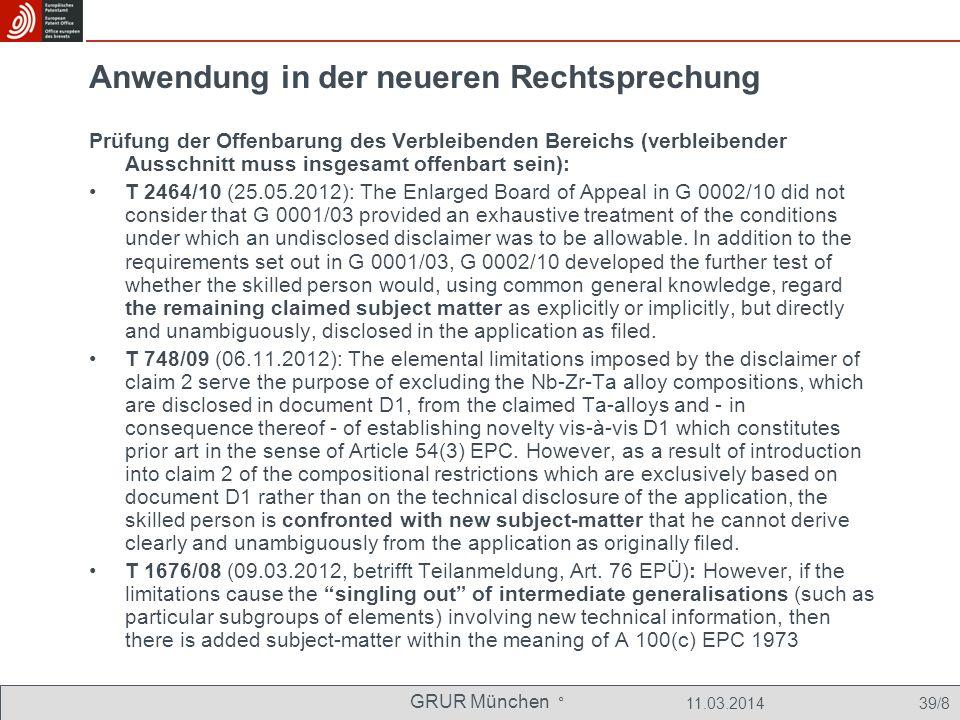 GRUR München ° 11.03.2014 39/8 Anwendung in der neueren Rechtsprechung Prüfung der Offenbarung des Verbleibenden Bereichs (verbleibender Ausschnitt muss insgesamt offenbart sein): T 2464/10 (25.05.2012): The Enlarged Board of Appeal in G 0002/10 did not consider that G 0001/03 provided an exhaustive treatment of the conditions under which an undisclosed disclaimer was to be allowable.