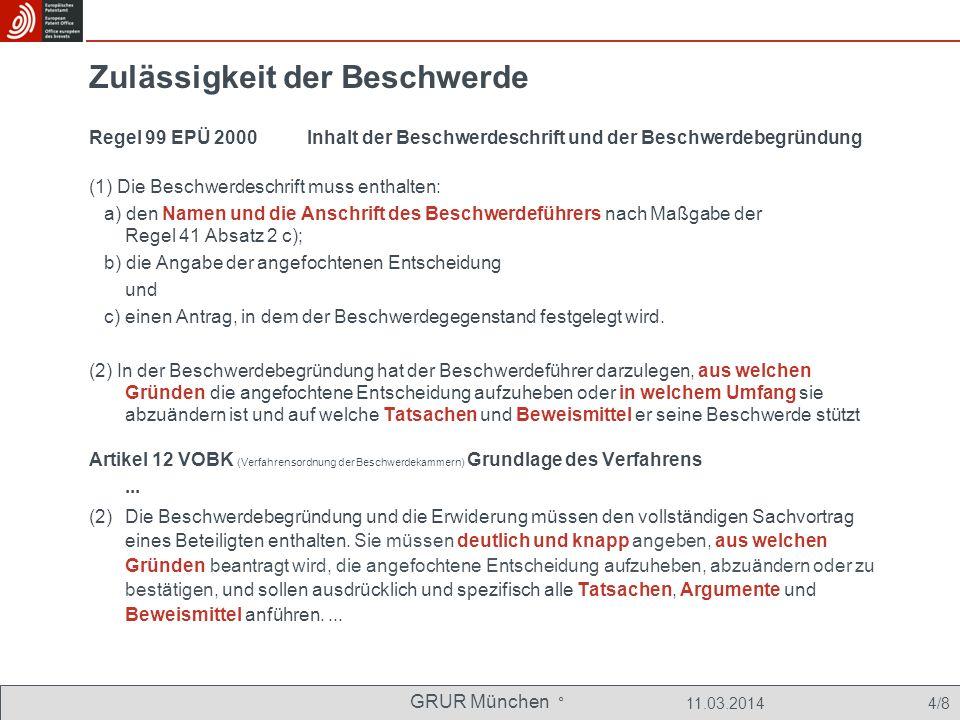 GRUR München ° 11.03.2014 4/8 Zulässigkeit der Beschwerde Regel 99 EPÜ 2000 Inhalt der Beschwerdeschrift und der Beschwerdebegründung (1) Die Beschwerdeschrift muss enthalten: a) den Namen und die Anschrift des Beschwerdeführers nach Maßgabe der Regel 41 Absatz 2 c); b) die Angabe der angefochtenen Entscheidung und c) einen Antrag, in dem der Beschwerdegegenstand festgelegt wird.