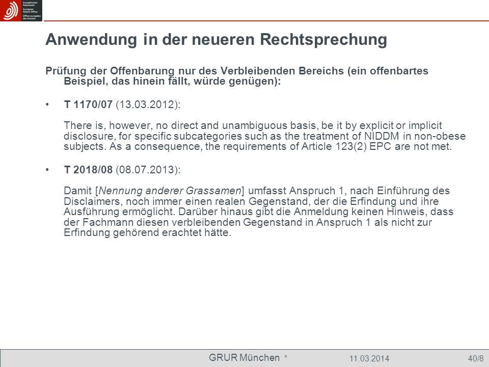 GRUR München ° 11.03.2014 40/8 Anwendung in der neueren Rechtsprechung Prüfung der Offenbarung nur des Verbleibenden Bereichs (ein offenbartes Beispiel, das hinein fällt, würde genügen): T 1170/07 (13.03.2012): There is, however, no direct and unambiguous basis, be it by explicit or implicit disclosure, for specific subcategories such as the treatment of NIDDM in non-obese subjects.