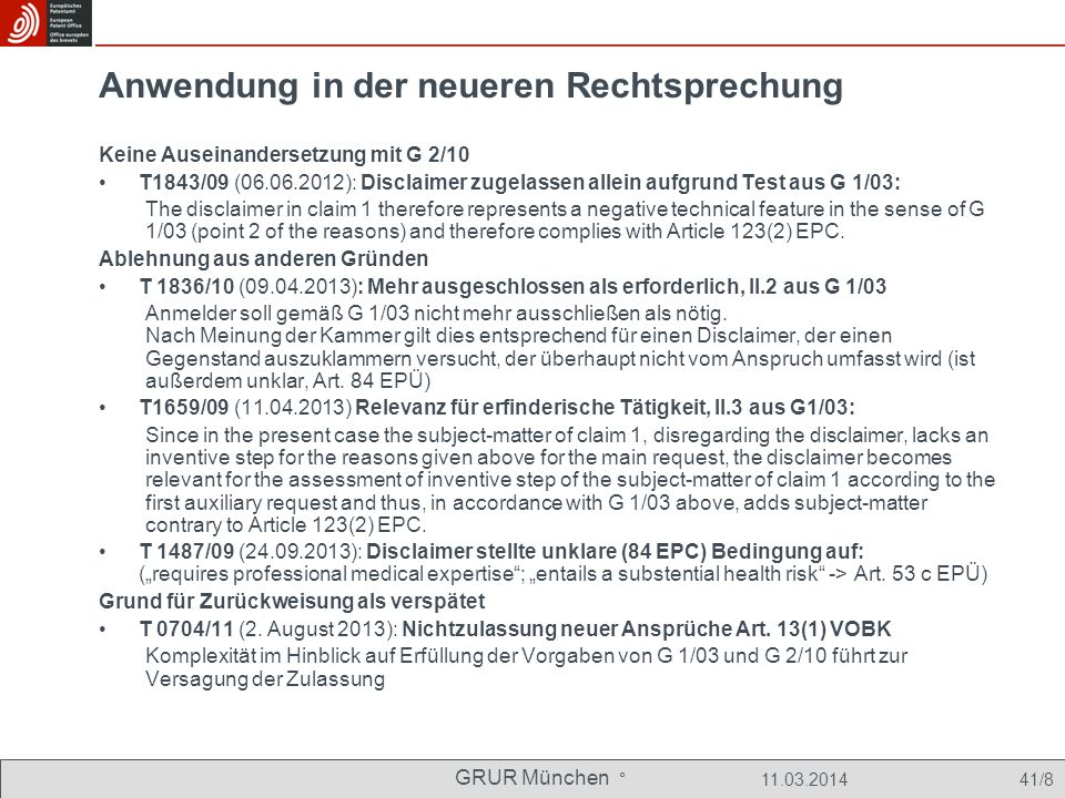 GRUR München ° 11.03.2014 41/8 Anwendung in der neueren Rechtsprechung Keine Auseinandersetzung mit G 2/10 T1843/09 (06.06.2012): Disclaimer zugelassen allein aufgrund Test aus G 1/03: The disclaimer in claim 1 therefore represents a negative technical feature in the sense of G 1/03 (point 2 of the reasons) and therefore complies with Article 123(2) EPC.
