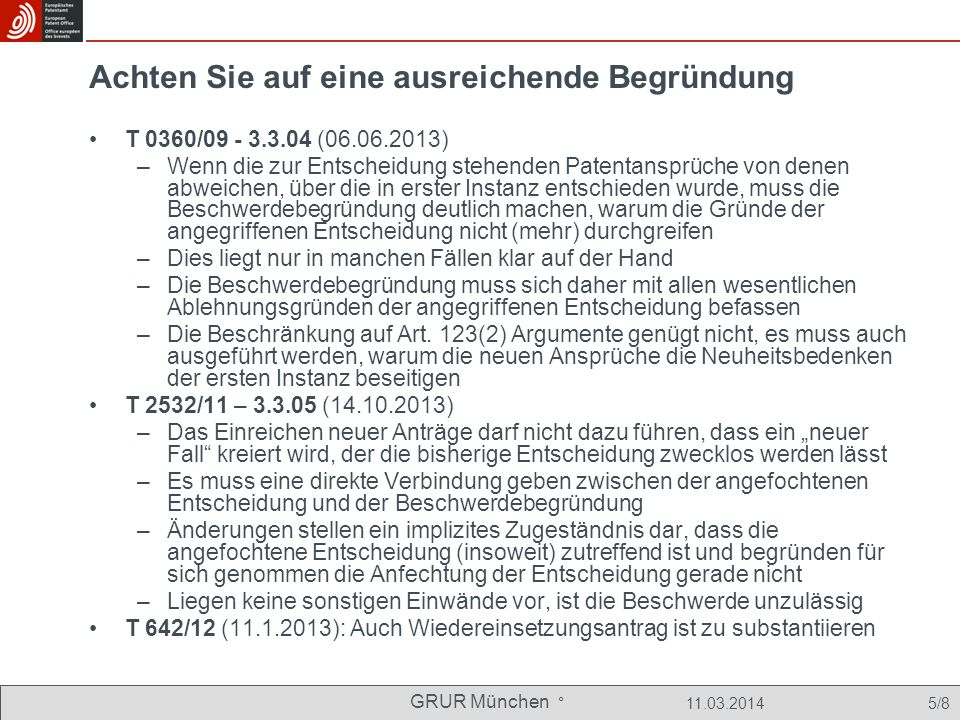 GRUR München ° 11.03.2014 26/8 Klarheitsprüfung in Einspruchsverfahren bejaht EPÜ-Kompatibilität schon zu prüfen, wenn Änderung Unklarheit nur ans Licht bringt –T681/00 (26.03.2003; reasons 5.2): An amendment directly giving rise to an ambiguity objectionable under Article 84 EPC will require to be dealt with by the Board under the power of Article 102(3) [jetzt: 101(3)a] EPC since in this context the term arise is to be construed broadly including any case where the amendment clearly brings into notice an ambiguity that may have existed all along (see decision T 472/88, point 2 of the reasons, not published in OJ EPO).....