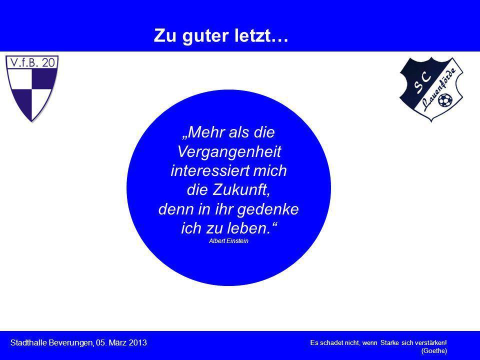 Es schadet nicht, wenn Starke sich verstärken! (Goethe) Stadthalle Beverungen, 05. März 2013 Zu guter letzt… Mehr als die Vergangenheit interessiert m