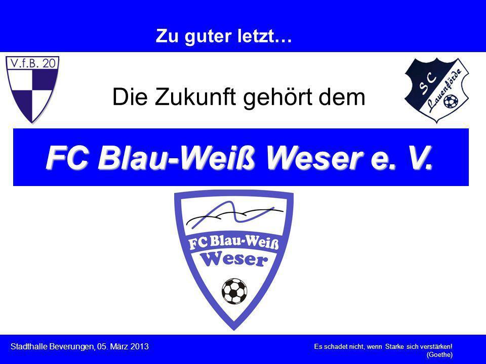 Es schadet nicht, wenn Starke sich verstärken! (Goethe) Stadthalle Beverungen, 05. März 2013 Zu guter letzt… Die Zukunft gehört dem FC Blau-Weiß Weser