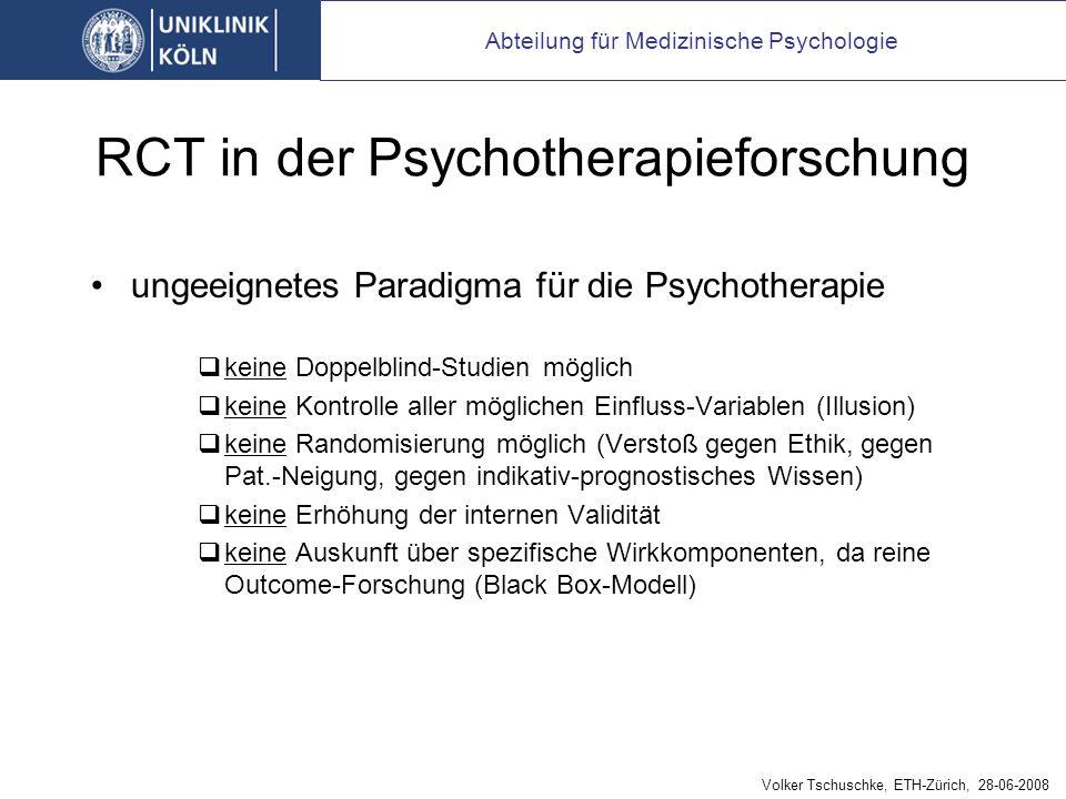 RCT in der Psychotherapieforschung ungeeignetes Paradigma für die Psychotherapie keine Doppelblind-Studien möglich keine Kontrolle aller möglichen Einfluss-Variablen (Illusion) keine Randomisierung möglich (Verstoß gegen Ethik, gegen Pat.-Neigung, gegen indikativ-prognostisches Wissen) keine Erhöhung der internen Validität keine Auskunft über spezifische Wirkkomponenten, da reine Outcome-Forschung (Black Box-Modell) Abteilung für Medizinische Psychologie Volker Tschuschke, ETH-Zürich, 28-06-2008