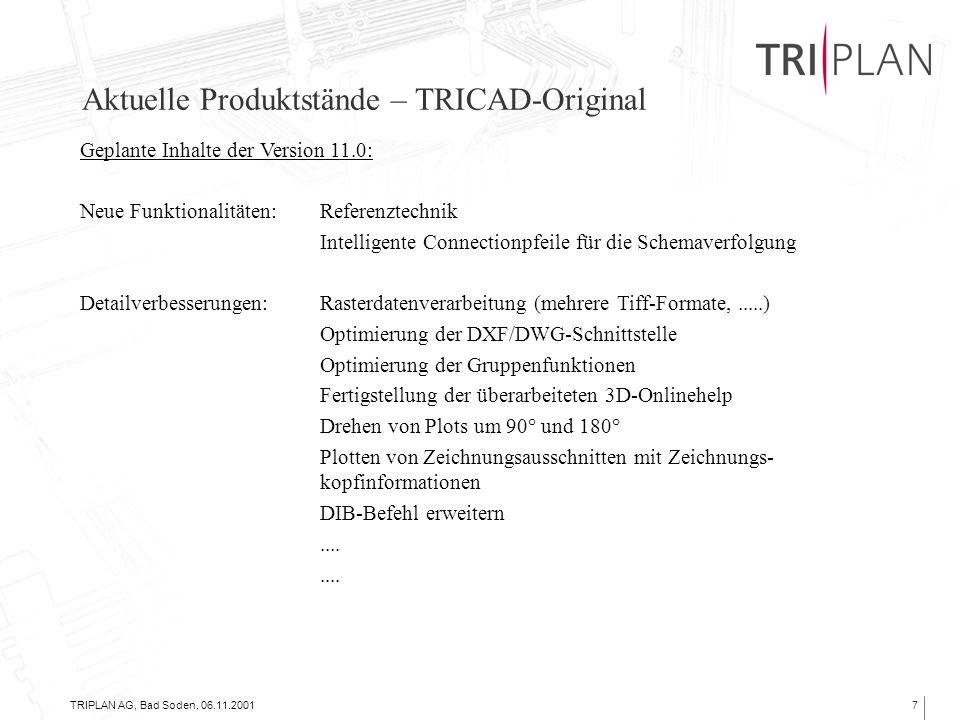 TRIPLAN AG, Bad Soden, 06.11.20017 Aktuelle Produktstände – TRICAD-Original Geplante Inhalte der Version 11.0: Neue Funktionalitäten:Referenztechnik Intelligente Connectionpfeile für die Schemaverfolgung Detailverbesserungen:Rasterdatenverarbeitung (mehrere Tiff-Formate,.....) Optimierung der DXF/DWG-Schnittstelle Optimierung der Gruppenfunktionen Fertigstellung der überarbeiteten 3D-Onlinehelp Drehen von Plots um 90° und 180° Plotten von Zeichnungsausschnitten mit Zeichnungs- kopfinformationen DIB-Befehl erweitern....