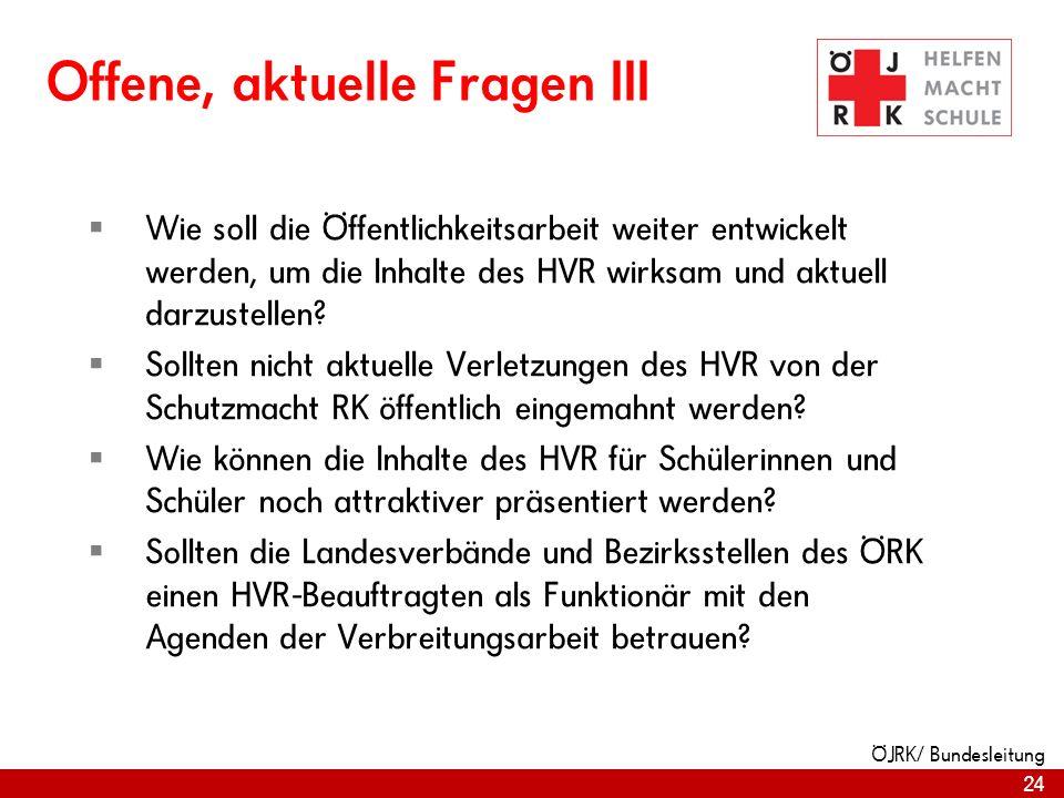 24 ÖJRK/ Bundesleitung Offene, aktuelle Fragen III Wie soll die Öffentlichkeitsarbeit weiter entwickelt werden, um die Inhalte des HVR wirksam und aktuell darzustellen.
