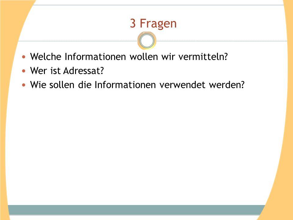 3 Fragen Welche Informationen wollen wir vermitteln? Wer ist Adressat? Wie sollen die Informationen verwendet werden?
