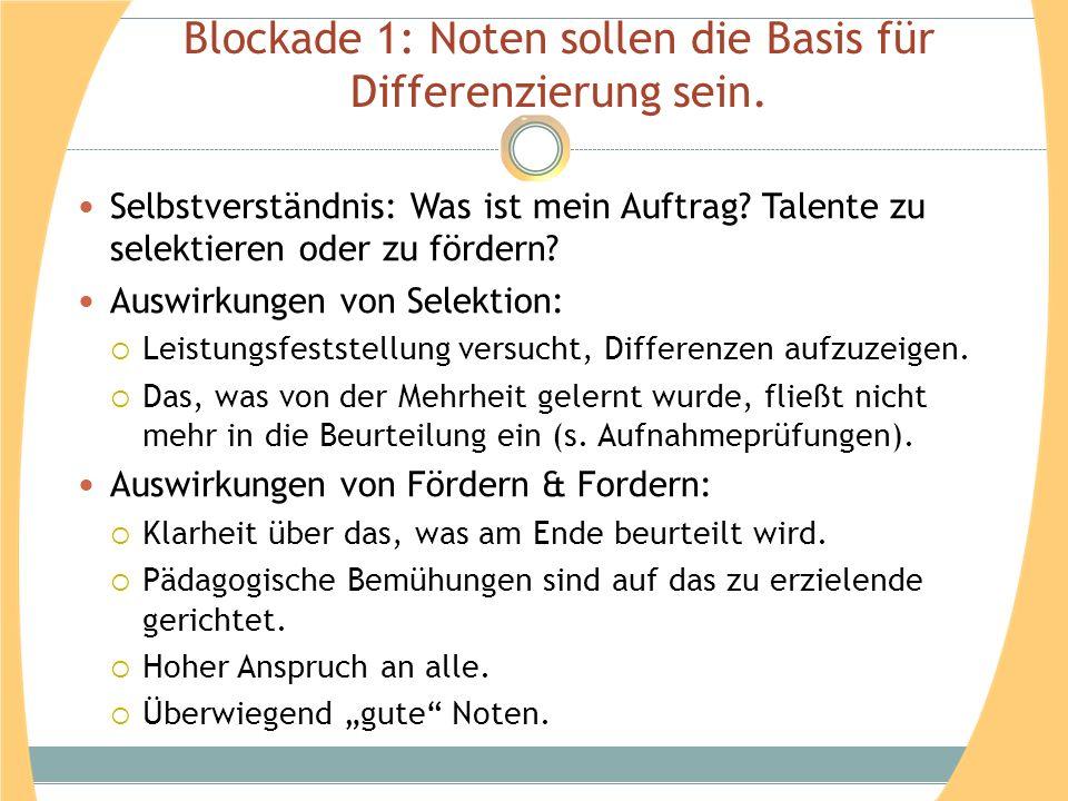 Blockade 1: Noten sollen die Basis für Differenzierung sein. Selbstverständnis: Was ist mein Auftrag? Talente zu selektieren oder zu fördern? Auswirku