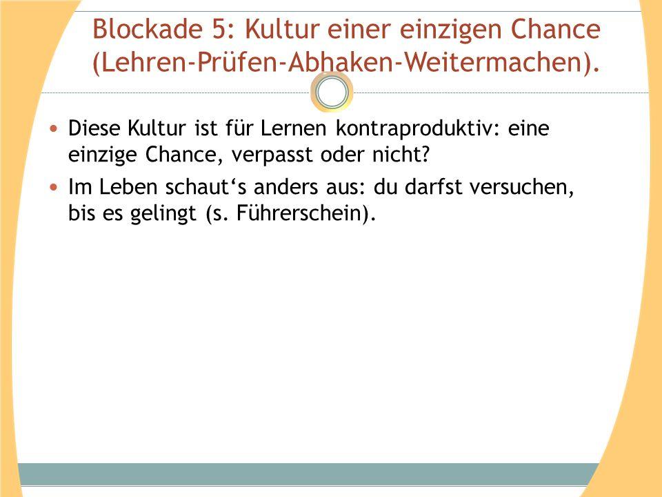 Blockade 5: Kultur einer einzigen Chance (Lehren-Prüfen-Abhaken-Weitermachen). Diese Kultur ist für Lernen kontraproduktiv: eine einzige Chance, verpa