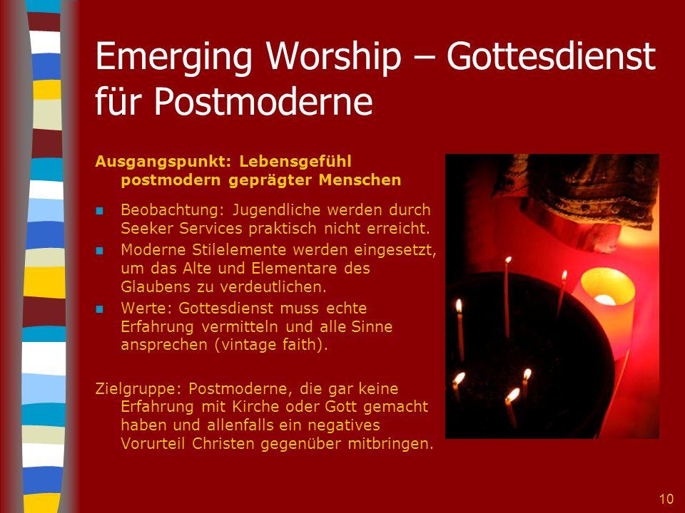 10 Emerging Worship – Gottesdienst für Postmoderne Ausgangspunkt: Lebensgefühl postmodern geprägter Menschen Beobachtung: Jugendliche werden durch Seeker Services praktisch nicht erreicht.