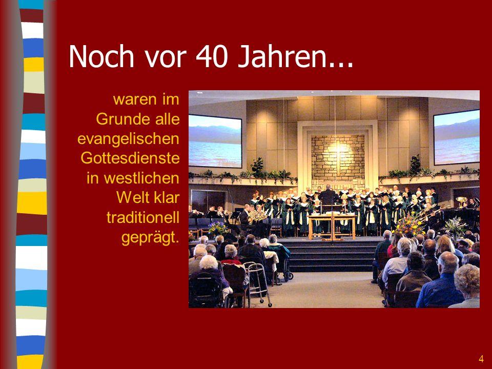 4 Noch vor 40 Jahren... waren im Grunde alle evangelischen Gottesdienste in westlichen Welt klar traditionell geprägt.