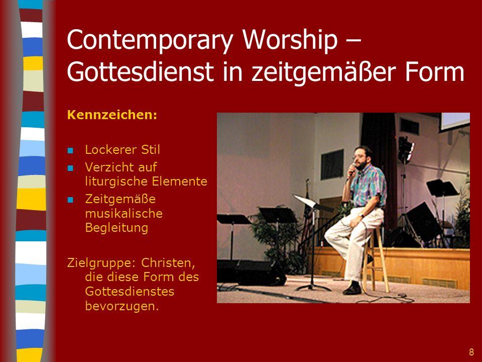 8 Contemporary Worship – Gottesdienst in zeitgemäßer Form Kennzeichen: Lockerer Stil Verzicht auf liturgische Elemente Zeitgemäße musikalische Begleitung Zielgruppe: Christen, die diese Form des Gottesdienstes bevorzugen.