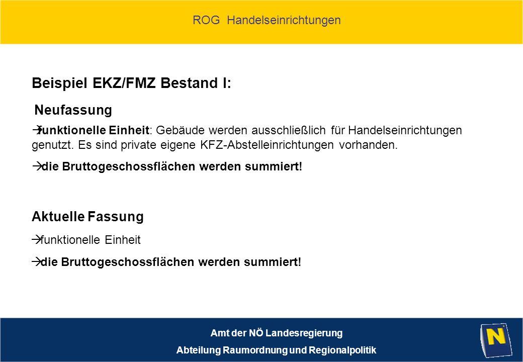 ROG Handelseinrichtungen Amt der NÖ Landesregierung Abteilung Raumordnung und Regionalpolitik Beispiel EKZ/FMZ Bestand I: funktionelle Einheit: Gebäude werden ausschließlich für Handelseinrichtungen genutzt.