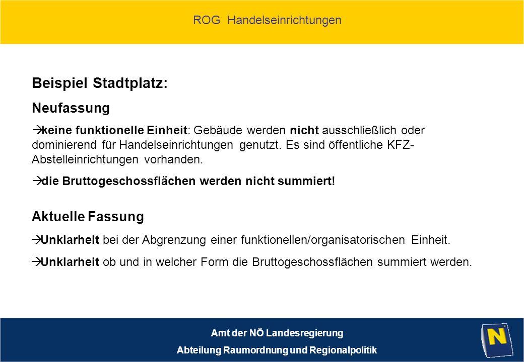 ROG Handelseinrichtungen Amt der NÖ Landesregierung Abteilung Raumordnung und Regionalpolitik Beispiel Stadtplatz: keine funktionelle Einheit: Gebäude werden nicht ausschließlich oder dominierend für Handelseinrichtungen genutzt.