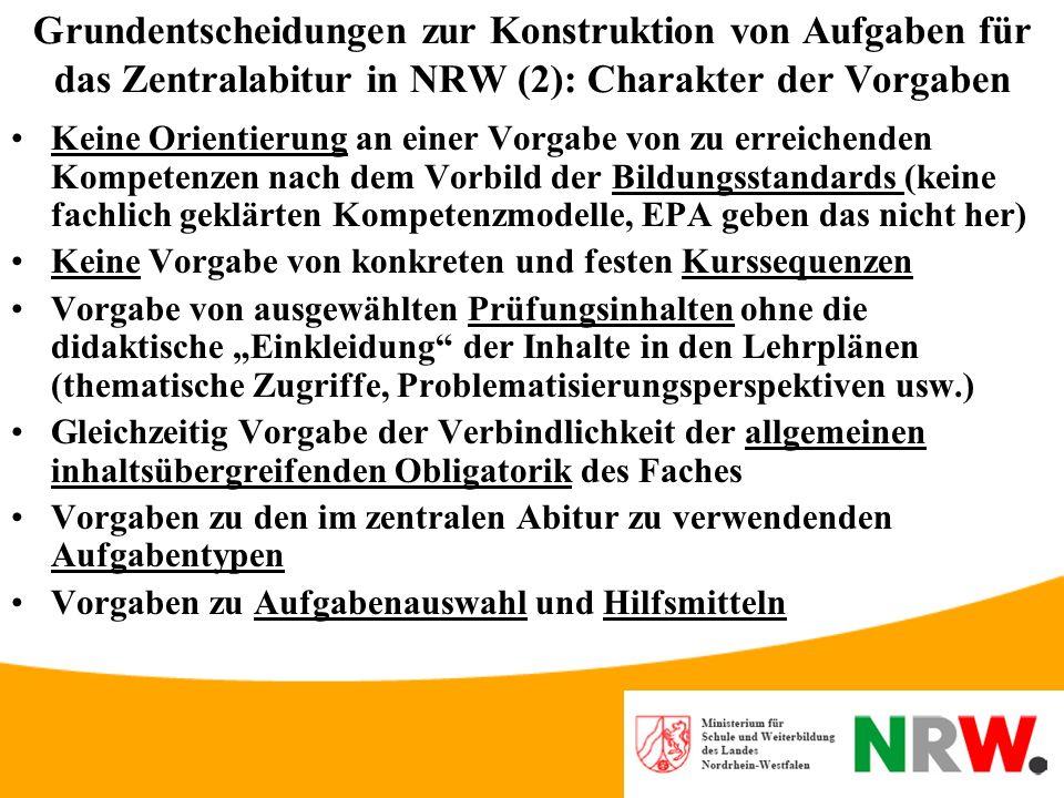 Grundentscheidungen zur Konstruktion von Aufgaben für das Zentralabitur in NRW (1): Lehrplananbindung Grundlage des Zentralabiturs sind die geltenden Lehrpläne (Sonst Zentralabitur erst nach Lehrplanrevision und – implementation - Verzögerung um mehrere Jahre) Deshalb zunächst keine Lehrplanrevision (z.B.