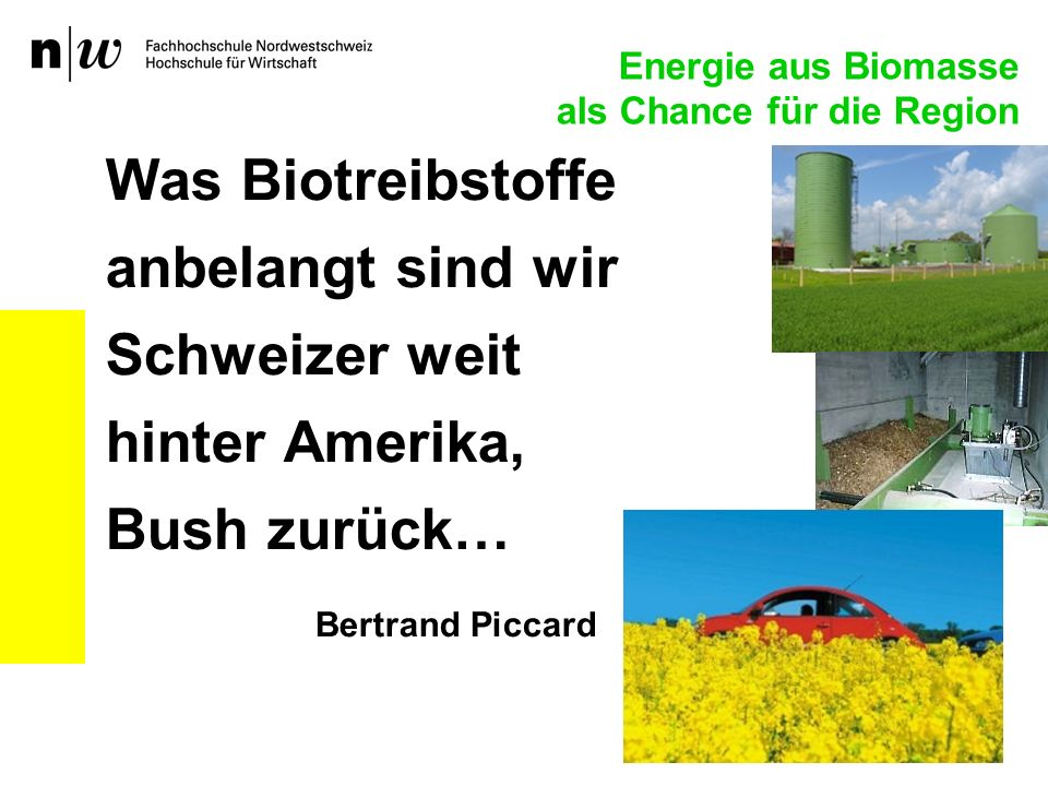 Was Biotreibstoffe anbelangt sind wir Schweizer weit hinter Amerika, Bush zurück… Bertrand Piccard Energie aus Biomasse als Chance für die Region