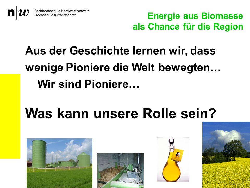 Energie aus Biomasse als Chance für die Region Aus der Geschichte lernen wir, dass wenige Pioniere die Welt bewegten… Wir sind Pioniere… Was kann unsere Rolle sein