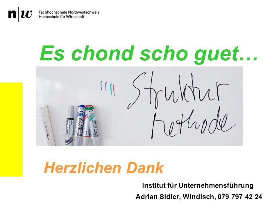 Institut für Unternehmensführung Adrian Sidler, Windisch, 079 797 42 24 Es chond scho guet… Herzlichen Dank