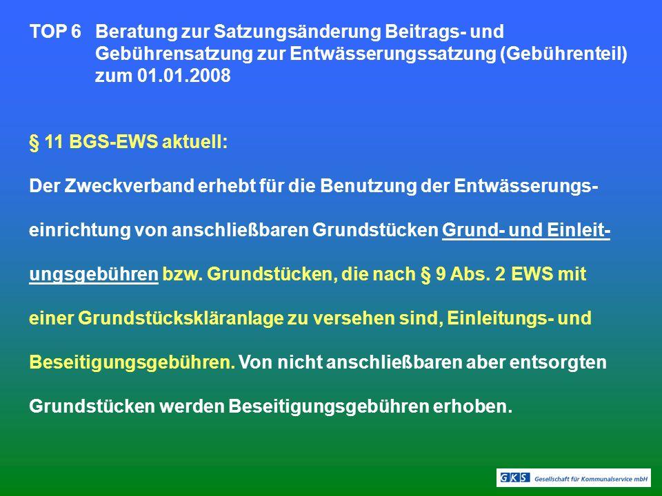 TOP 6Beratung zur Satzungsänderung Beitrags- und Gebührensatzung zur Entwässerungssatzung (Gebührenteil) zum 01.01.2008 § 11 BGS-EWS aktuell: Der Zweckverband erhebt für die Benutzung der Entwässerungs- einrichtung von anschließbaren Grundstücken Grund- und Einleit- ungsgebühren bzw.
