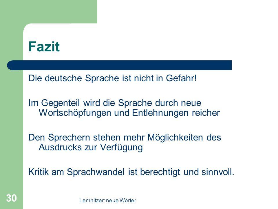 Lemnitzer: neue Wörter 30 Fazit Die deutsche Sprache ist nicht in Gefahr! Im Gegenteil wird die Sprache durch neue Wortschöpfungen und Entlehnungen re