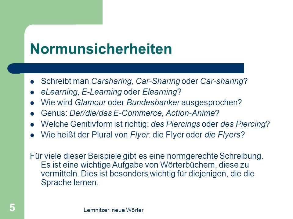 Lemnitzer: neue Wörter 5 Normunsicherheiten Schreibt man Carsharing, Car-Sharing oder Car-sharing? eLearning, E-Learning oder Elearning? Wie wird Glam