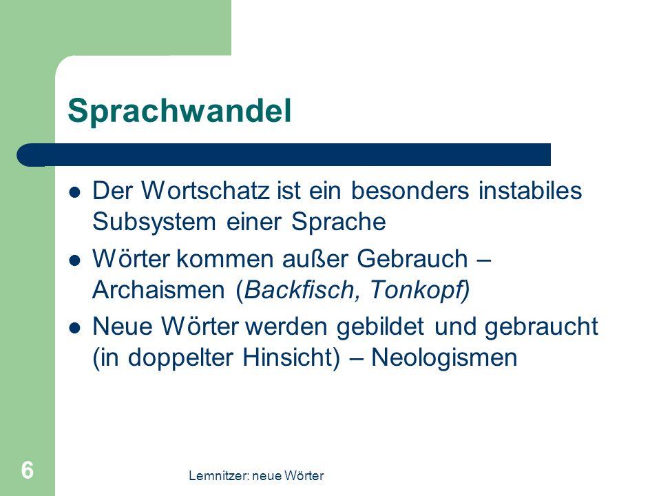 Lemnitzer: neue Wörter 6 Sprachwandel Der Wortschatz ist ein besonders instabiles Subsystem einer Sprache Wörter kommen außer Gebrauch – Archaismen (B