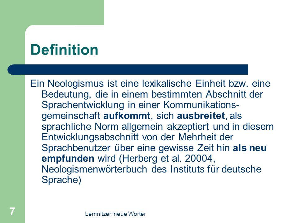 Lemnitzer: neue Wörter 7 Definition Ein Neologismus ist eine lexikalische Einheit bzw. eine Bedeutung, die in einem bestimmten Abschnitt der Sprachent