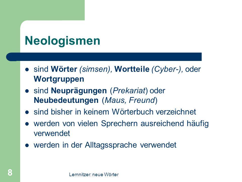 Lemnitzer: neue Wörter 8 Neologismen sind Wörter (simsen), Wortteile (Cyber-), oder Wortgruppen sind Neuprägungen (Prekariat) oder Neubedeutungen (Mau