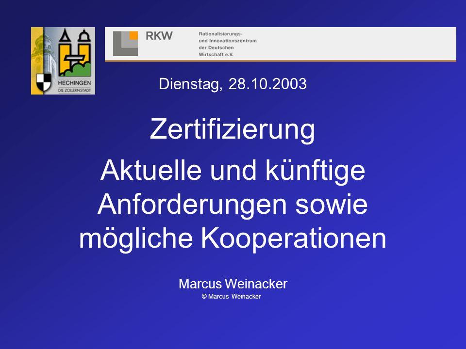 Dienstag, 28.10.2003 Zertifizierung Aktuelle und künftige Anforderungen sowie mögliche Kooperationen Marcus Weinacker © Marcus Weinacker