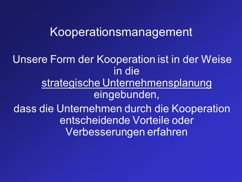 Kooperationsmanagement Unsere Form der Kooperation ist in der Weise in die strategische Unternehmensplanung eingebunden, dass die Unternehmen durch di