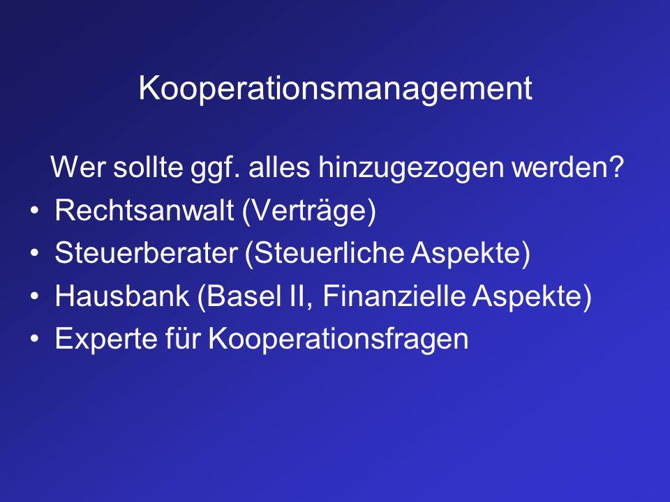 Kooperationsmanagement Wer sollte ggf. alles hinzugezogen werden? Rechtsanwalt (Verträge) Steuerberater (Steuerliche Aspekte) Hausbank (Basel II, Fina