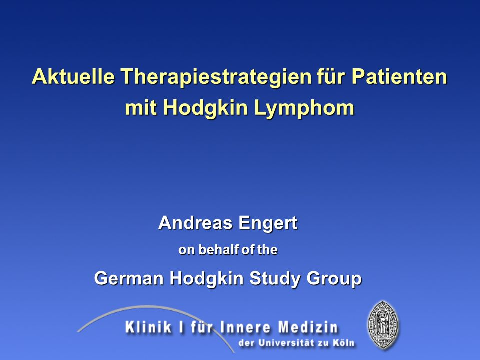 Aktuelle Therapiestrategien für Patienten mit Hodgkin Lymphom Andreas Engert on behalf of the German Hodgkin Study Group