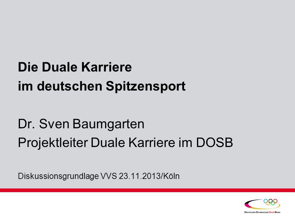 Die Duale Karriere im deutschen Spitzensport Dr. Sven Baumgarten Projektleiter Duale Karriere im DOSB Diskussionsgrundlage VVS 23.11.2013/Köln