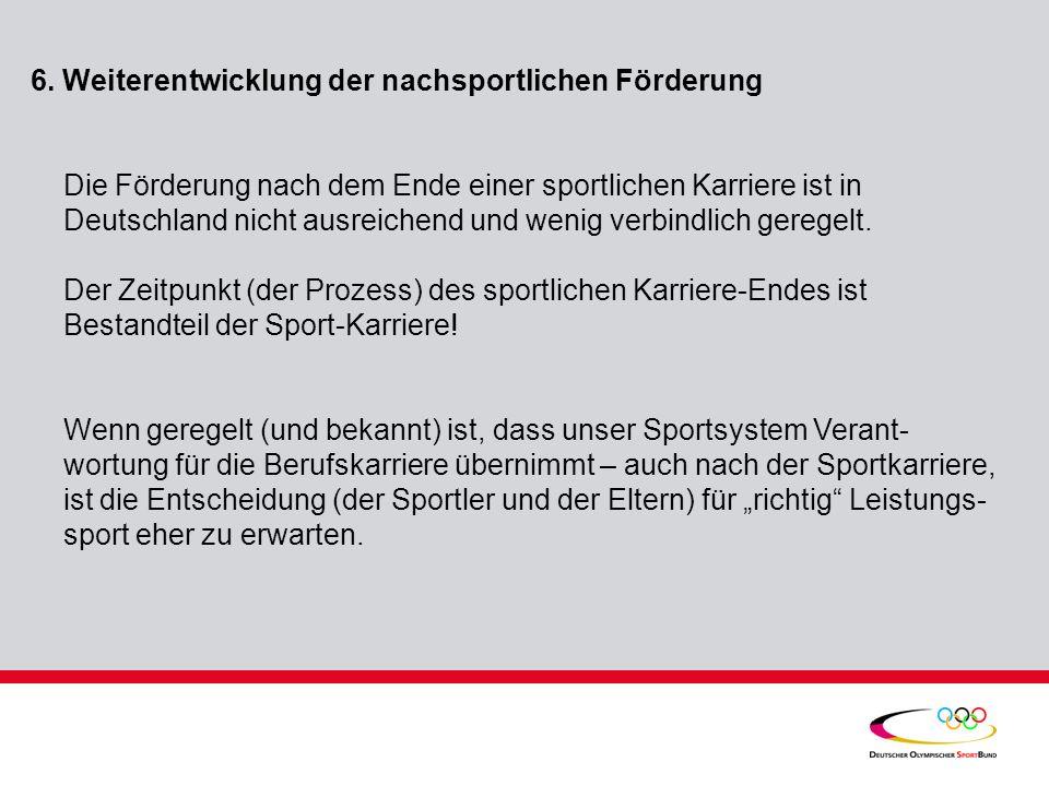 6. Weiterentwicklung der nachsportlichen Förderung Die Förderung nach dem Ende einer sportlichen Karriere ist in Deutschland nicht ausreichend und wen