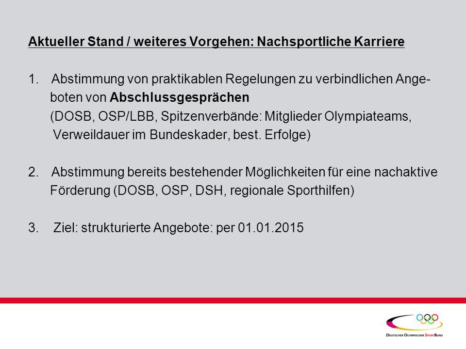 Aktueller Stand / weiteres Vorgehen: Nachsportliche Karriere 1.Abstimmung von praktikablen Regelungen zu verbindlichen Ange- boten von Abschlussgesprächen (DOSB, OSP/LBB, Spitzenverbände: Mitglieder Olympiateams, Verweildauer im Bundeskader, best.