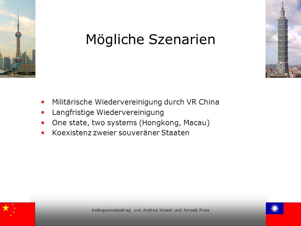 Kolloquiumsbeitrag von Andrea Wüest und Amadé Fries Mögliche Szenarien Militärische Wiedervereinigung durch VR China Langfristige Wiedervereinigung On
