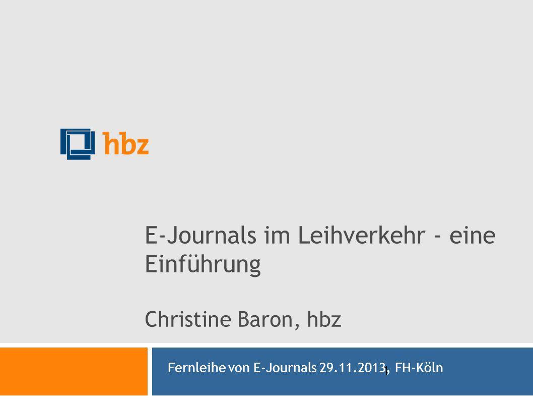 1 E-Journals im Leihverkehr - eine Einführung Christine Baron, hbz Fernleihe von E-Journals 29.11.2013, FH-Köln