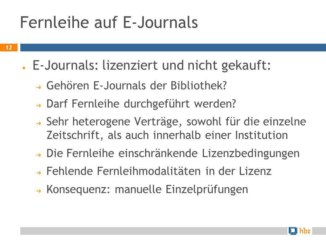 12 Fernleihe auf E-Journals E-Journals: lizenziert und nicht gekauft: Gehören E-Journals der Bibliothek? Darf Fernleihe durchgeführt werden? Sehr hete