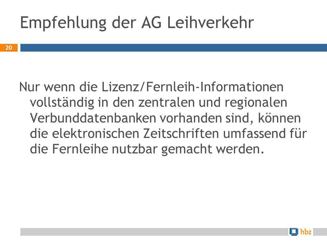 20 Empfehlung der AG Leihverkehr Nur wenn die Lizenz/Fernleih-Informationen vollständig in den zentralen und regionalen Verbunddatenbanken vorhanden s