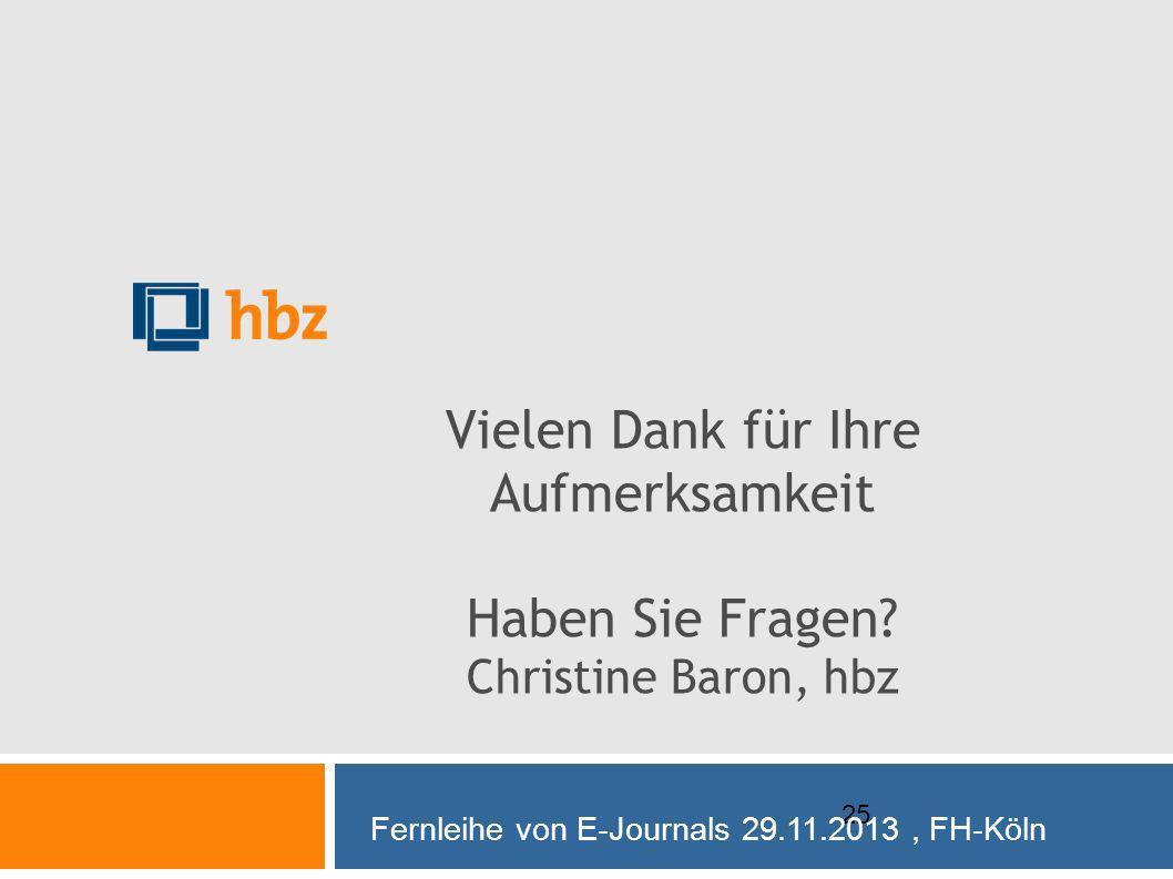 25 Vielen Dank für Ihre Aufmerksamkeit Haben Sie Fragen? Christine Baron, hbz Fernleihe von E-Journals 29.11.2013, FH-Köln