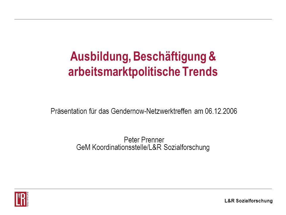 L&R Sozialforschung Ausbildung, Beschäftigung & arbeitsmarktpolitische Trends Präsentation für das Gendernow-Netzwerktreffen am 06.12.2006 Peter Prenner GeM Koordinationsstelle/L&R Sozialforschung