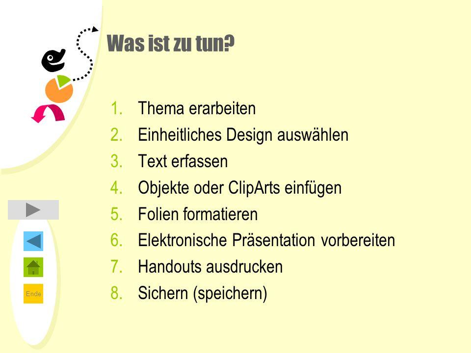 Ende Was ist zu tun? 1.Thema erarbeiten 2.Einheitliches Design auswählen 3.Text erfassen 4.Objekte oder ClipArts einfügen 5.Folien formatieren 6.Elekt