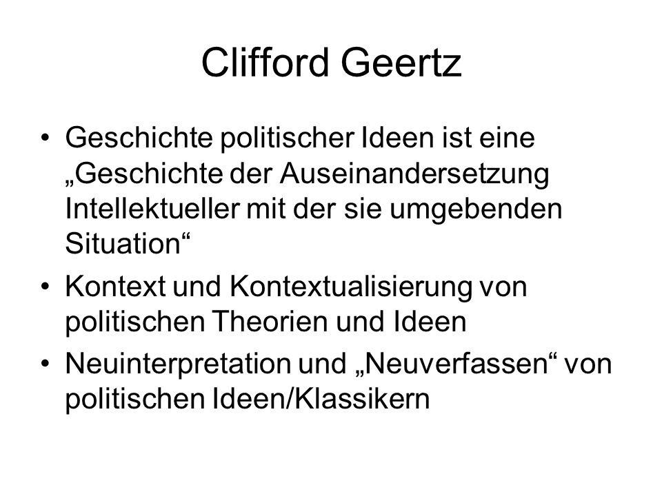 Clifford Geertz Geschichte politischer Ideen ist eine Geschichte der Auseinandersetzung Intellektueller mit der sie umgebenden Situation Kontext und Kontextualisierung von politischen Theorien und Ideen Neuinterpretation und Neuverfassen von politischen Ideen/Klassikern