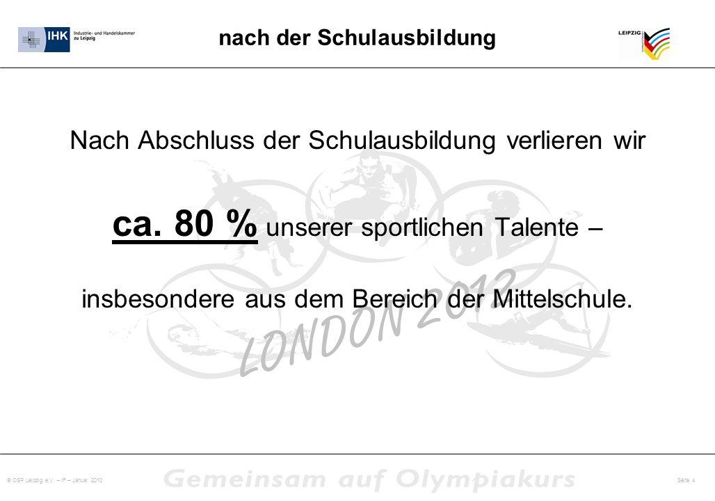 OSP Leipzig e.V. – IF – Januar 2010 Seite 4 nach der Schulausbildung Nach Abschluss der Schulausbildung verlieren wir ca. 80 % unserer sportlichen Tal