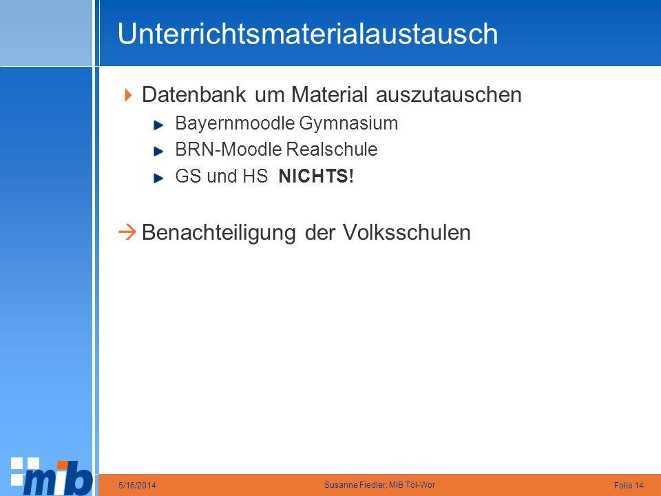 Folie 145/16/2014 Susanne Fiedler, MiB Töl-Wor Unterrichtsmaterialaustausch Datenbank um Material auszutauschen Bayernmoodle Gymnasium BRN-Moodle Real