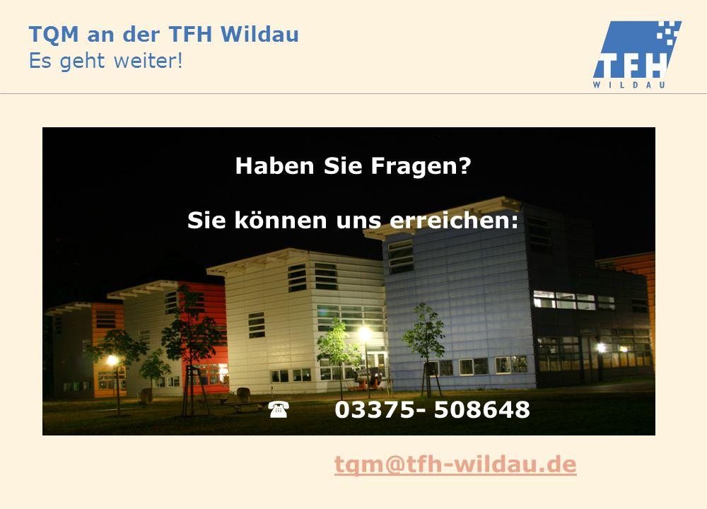 TQM an der TFH Wildau Es geht weiter! Haben Sie Fragen? Sie können uns erreichen: 03375- 508648 tqm@tfh-wildau.de