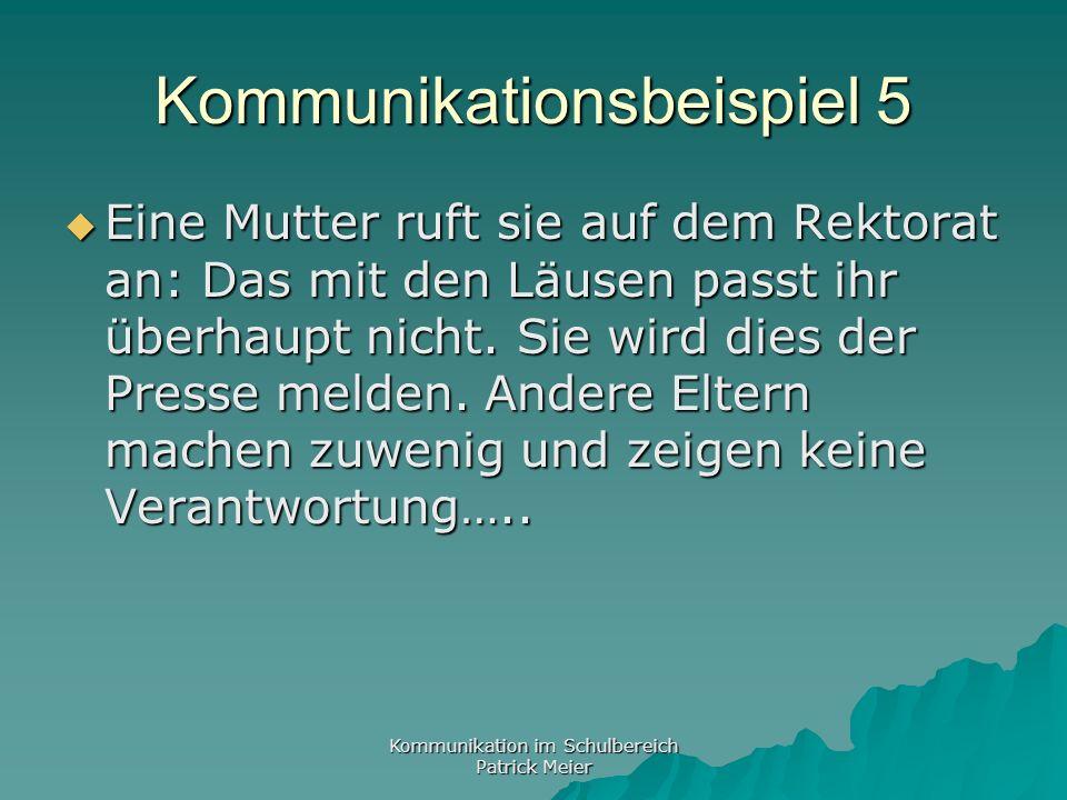 Kommunikation im Schulbereich Patrick Meier Kommunikationsbeispiel 5 Eine Mutter ruft sie auf dem Rektorat an: Das mit den Läusen passt ihr überhaupt nicht.