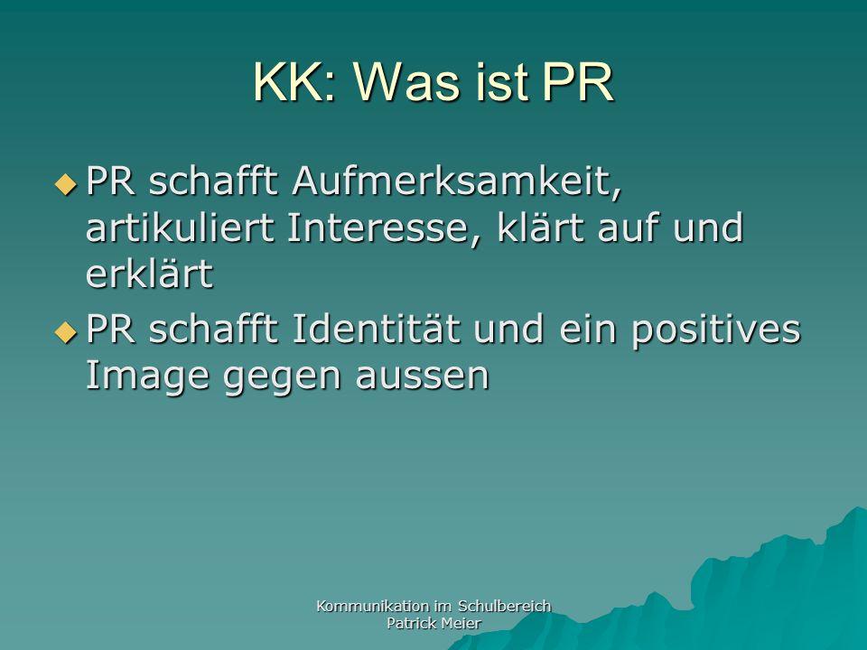 Kommunikation im Schulbereich Patrick Meier KK: Was ist PR PR schafft Aufmerksamkeit, artikuliert Interesse, klärt auf und erklärt PR schafft Aufmerksamkeit, artikuliert Interesse, klärt auf und erklärt PR schafft Identität und ein positives Image gegen aussen PR schafft Identität und ein positives Image gegen aussen